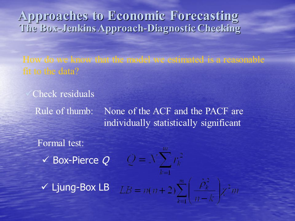Approaches to Economic Forecasting The Box-Jenkins Approach-Diagnostic Checking How do we know that the model we estimated is a reasonable fit to the