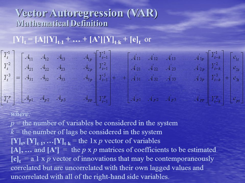 Vector Autoregression (VAR) Mathematical Definition [Y] t = [A][Y] t-1 + … + [A'][Y] t-k + [e] t or where: p = the number of variables be considered i