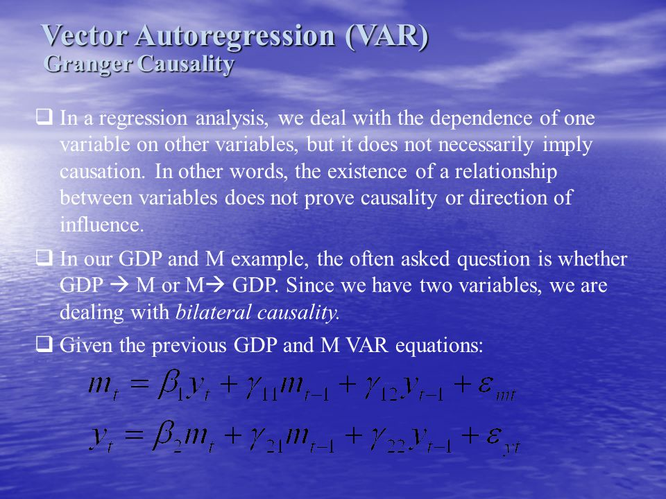 Vector Autoregression (VAR) Granger Causality  In a regression analysis, we deal with the dependence of one variable on other variables, but it does