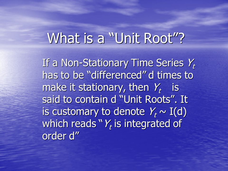 "What is a ""Unit Root""? If a Non-Stationary Time Series Y t has to be ""differenced"" d times to make it stationary, then Y t is said to contain d ""Unit"