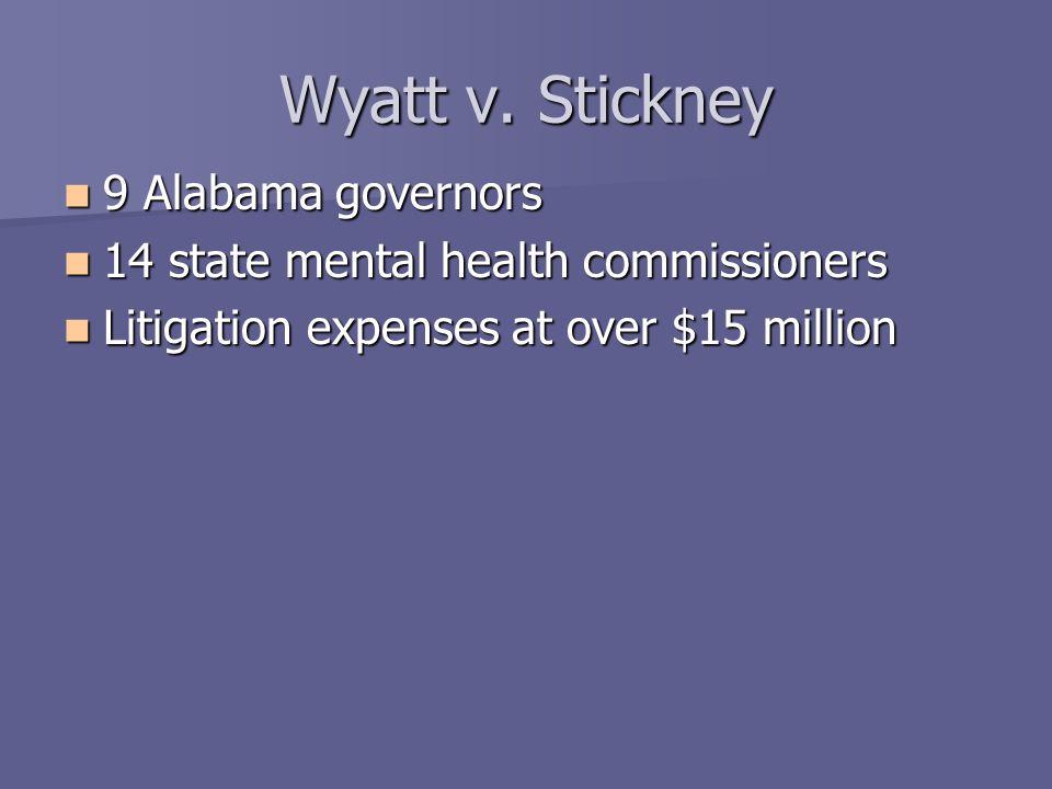 Wyatt v. Stickney 9 Alabama governors 9 Alabama governors 14 state mental health commissioners 14 state mental health commissioners Litigation expense