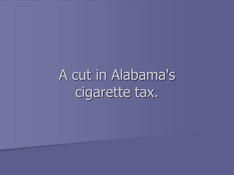 A cut in Alabama s cigarette tax.