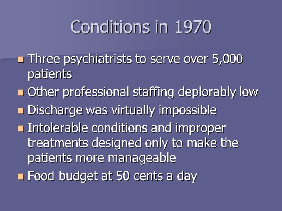 Conditions in 1970 Three psychiatrists to serve over 5,000 patients Three psychiatrists to serve over 5,000 patients Other professional staffing deplorably low Other professional staffing deplorably low Discharge was virtually impossible Discharge was virtually impossible Intolerable conditions and improper treatments designed only to make the patients more manageable Intolerable conditions and improper treatments designed only to make the patients more manageable Food budget at 50 cents a day Food budget at 50 cents a day