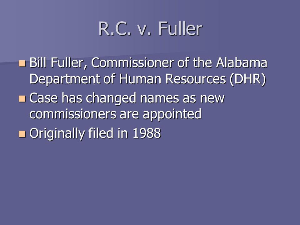 Bill Fuller, Commissioner of the Alabama Department of Human Resources (DHR) Bill Fuller, Commissioner of the Alabama Department of Human Resources (DHR) Case has changed names as new commissioners are appointed Case has changed names as new commissioners are appointed Originally filed in 1988 Originally filed in 1988