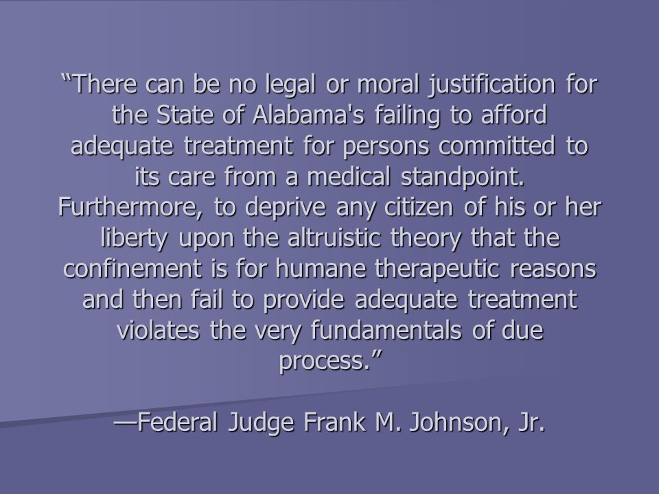 There can be no legal or moral justification for the State of Alabama s failing to afford adequate treatment for persons committed to its care from a medical standpoint.