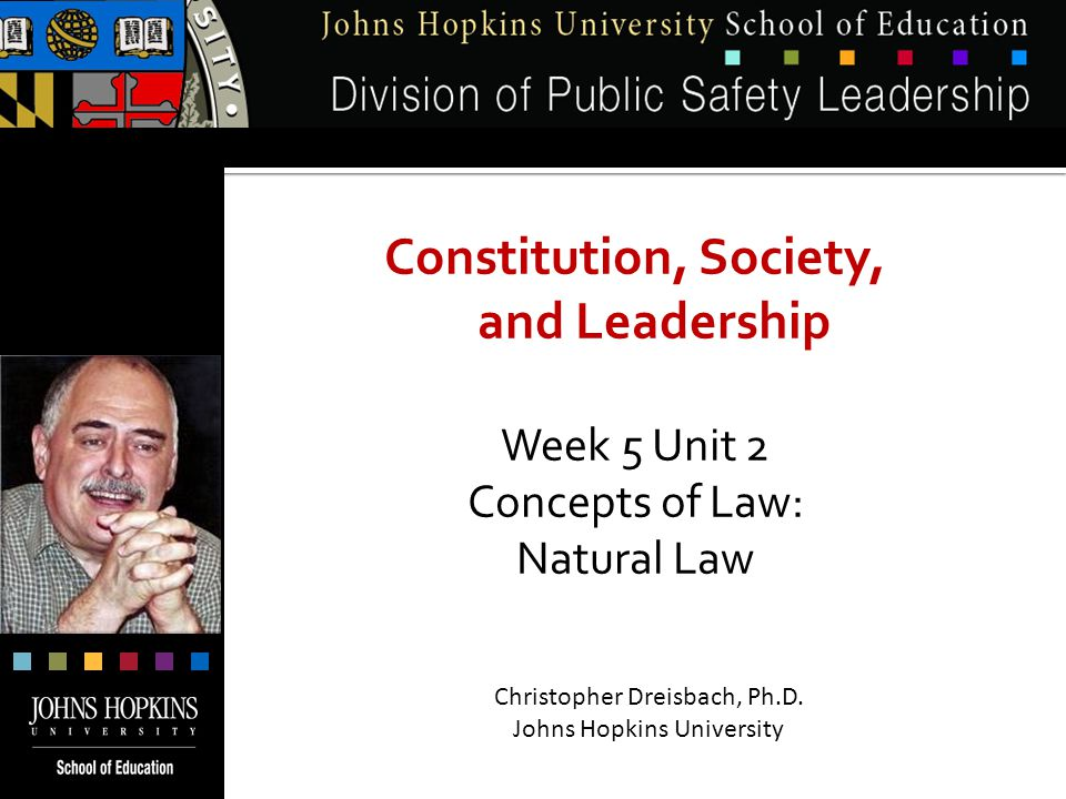 Constitution, Society, and Leadership Week 5 Unit 2 Concepts of Law: Natural Law Christopher Dreisbach, Ph.D.