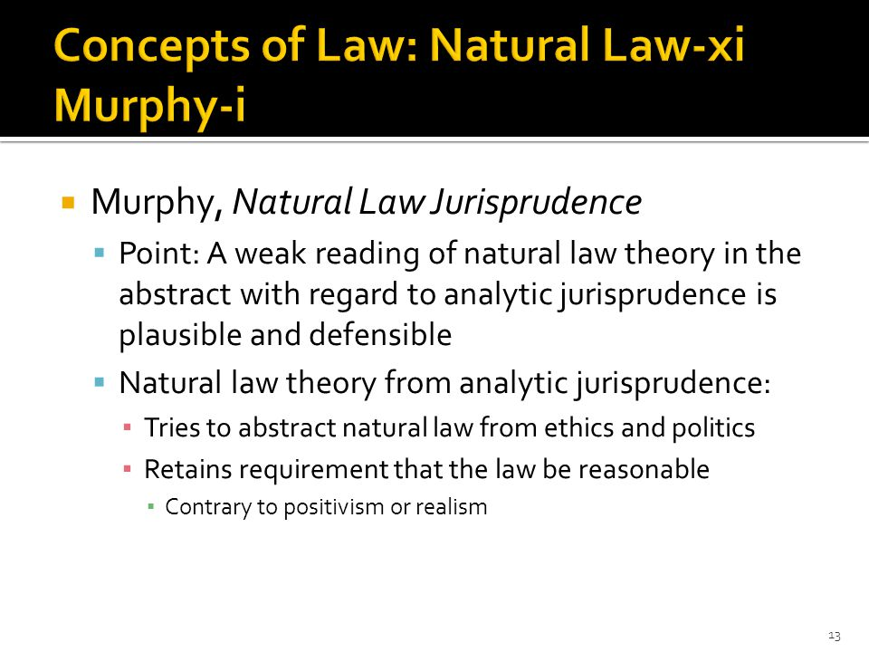  Murphy, Natural Law Jurisprudence  Point: A weak reading of natural law theory in the abstract with regard to analytic jurisprudence is plausible and defensible  Natural law theory from analytic jurisprudence: ▪ Tries to abstract natural law from ethics and politics ▪ Retains requirement that the law be reasonable ▪ Contrary to positivism or realism 13