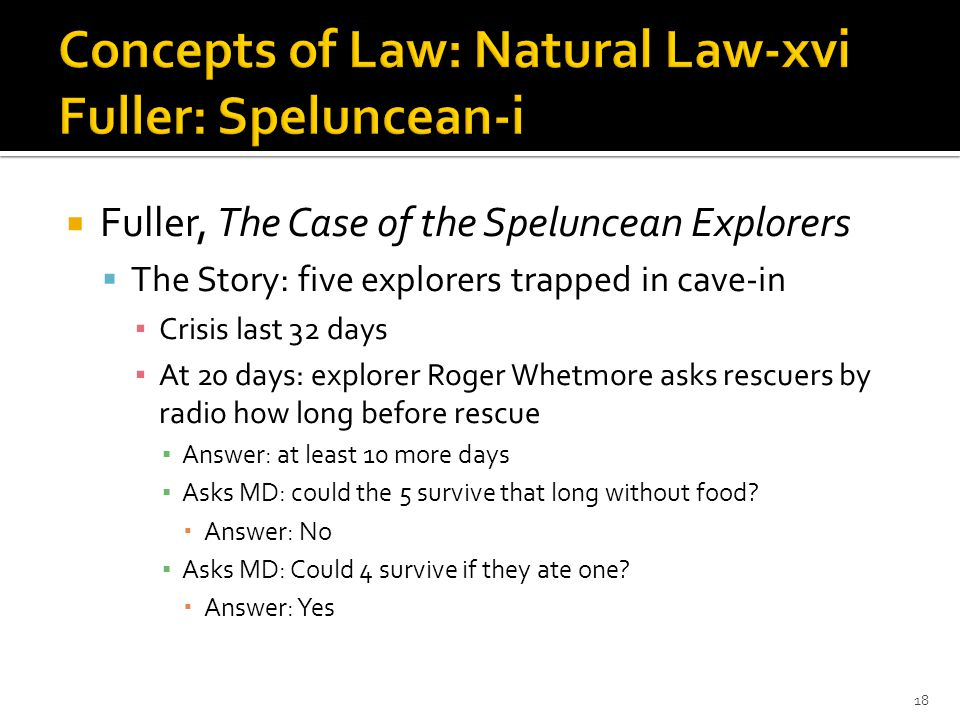  Fuller, The Case of the Speluncean Explorers  The Story: five explorers trapped in cave-in ▪ Crisis last 32 days ▪ At 20 days: explorer Roger Whetmore asks rescuers by radio how long before rescue ▪ Answer: at least 10 more days ▪ Asks MD: could the 5 survive that long without food.