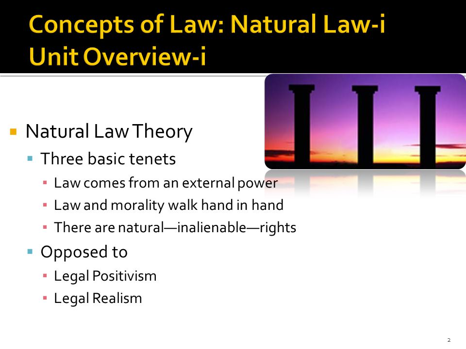  Natural Law Theory  Three basic tenets ▪ Law comes from an external power ▪ Law and morality walk hand in hand ▪ There are natural—inalienable—rights  Opposed to ▪ Legal Positivism ▪ Legal Realism 2
