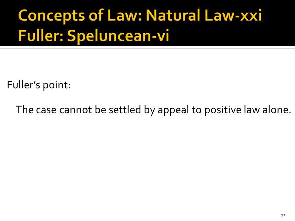 Fuller's point: The case cannot be settled by appeal to positive law alone. 23