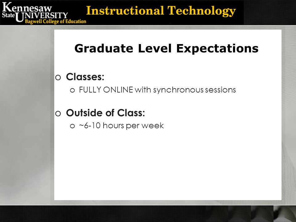 o Classes: oFULLY ONLINE with synchronous sessions o Outside of Class: o~6-10 hours per week Graduate Level Expectations