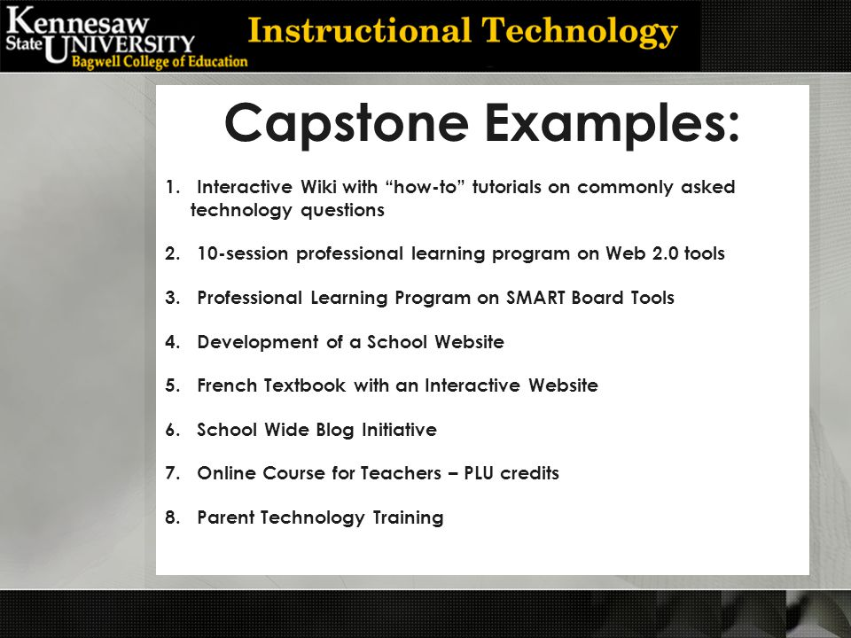 Capstone Examples: 1.Interactive Wiki with how-to tutorials on commonly asked technology questions 2.10-session professional learning program on Web 2.0 tools 3.Professional Learning Program on SMART Board Tools 4.Development of a School Website 5.French Textbook with an Interactive Website 6.School Wide Blog Initiative 7.Online Course for Teachers – PLU credits 8.Parent Technology Training