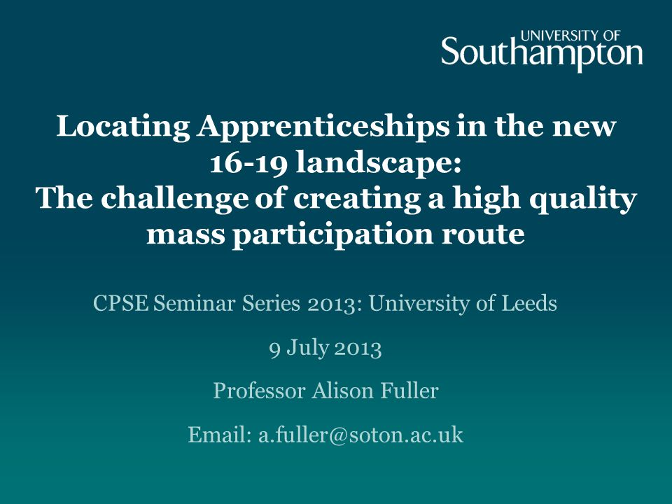 Locating Apprenticeships in the new 16-19 landscape: The challenge of creating a high quality mass participation route CPSE Seminar Series 2013: University of Leeds 9 July 2013 Professor Alison Fuller Email: a.fuller@soton.ac.uk