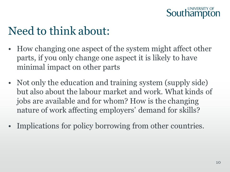 Need to think about: How changing one aspect of the system might affect other parts, if you only change one aspect it is likely to have minimal impact on other parts Not only the education and training system (supply side) but also about the labour market and work.