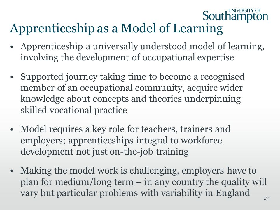 Apprenticeship as a Model of Learning Apprenticeship a universally understood model of learning, involving the development of occupational expertise Supported journey taking time to become a recognised member of an occupational community, acquire wider knowledge about concepts and theories underpinning skilled vocational practice Model requires a key role for teachers, trainers and employers; apprenticeships integral to workforce development not just on-the-job training Making the model work is challenging, employers have to plan for medium/long term – in any country the quality will vary but particular problems with variability in England 17