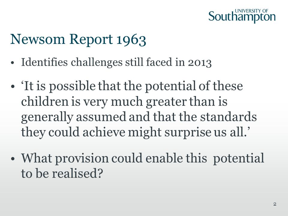 Newsom Report 1963 Identifies challenges still faced in 2013 'It is possible that the potential of these children is very much greater than is generally assumed and that the standards they could achieve might surprise us all.' What provision could enable this potential to be realised.