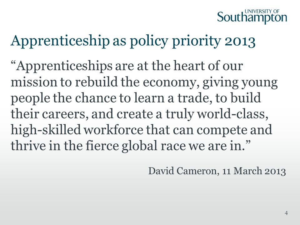 Apprenticeship as policy priority 2013 Apprenticeships are at the heart of our mission to rebuild the economy, giving young people the chance to learn a trade, to build their careers, and create a truly world-class, high-skilled workforce that can compete and thrive in the fierce global race we are in. David Cameron, 11 March 2013 4