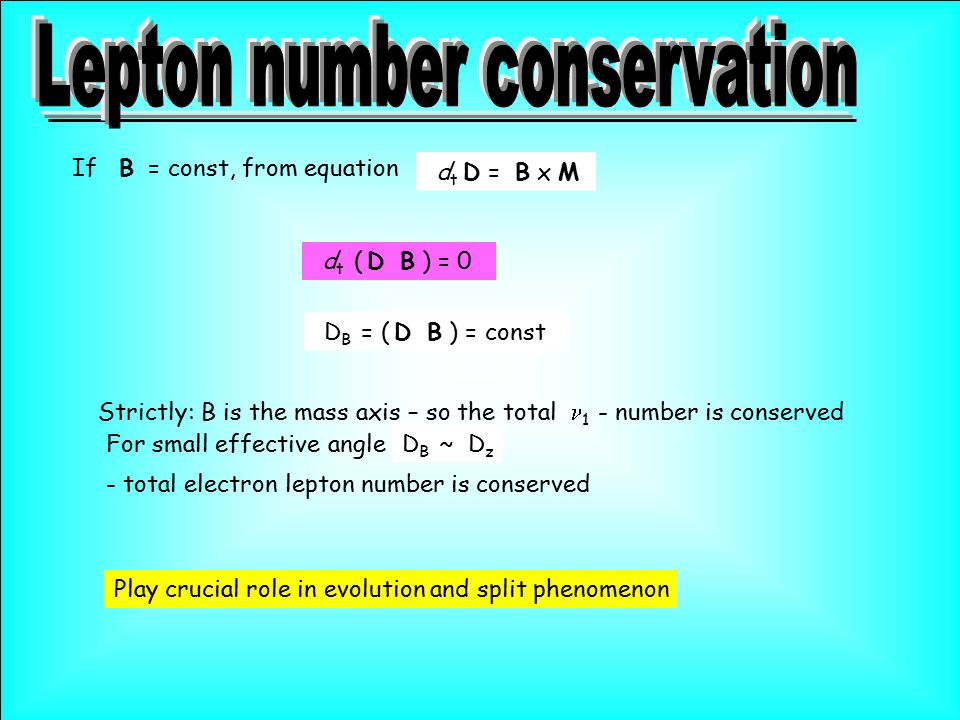 d t D  = B x M If B = const, from equation d t ( D  B ) = 0 D B = ( D  B ) = const For small effective angleD B ~ D z - total electron lepton number is conserved Strictly: B is the mass axis – so the total 1 - number is conserved Play crucial role in evolution and split phenomenon