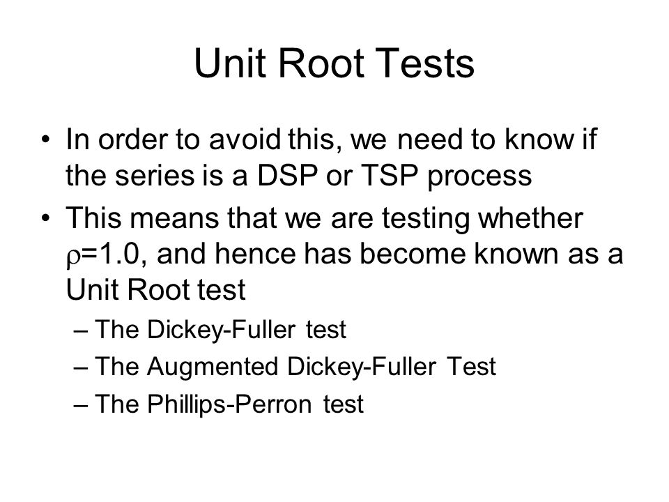 Unit Root Tests In order to avoid this, we need to know if the series is a DSP or TSP process This means that we are testing whether  =1.0, and hence has become known as a Unit Root test –The Dickey-Fuller test –The Augmented Dickey-Fuller Test –The Phillips-Perron test