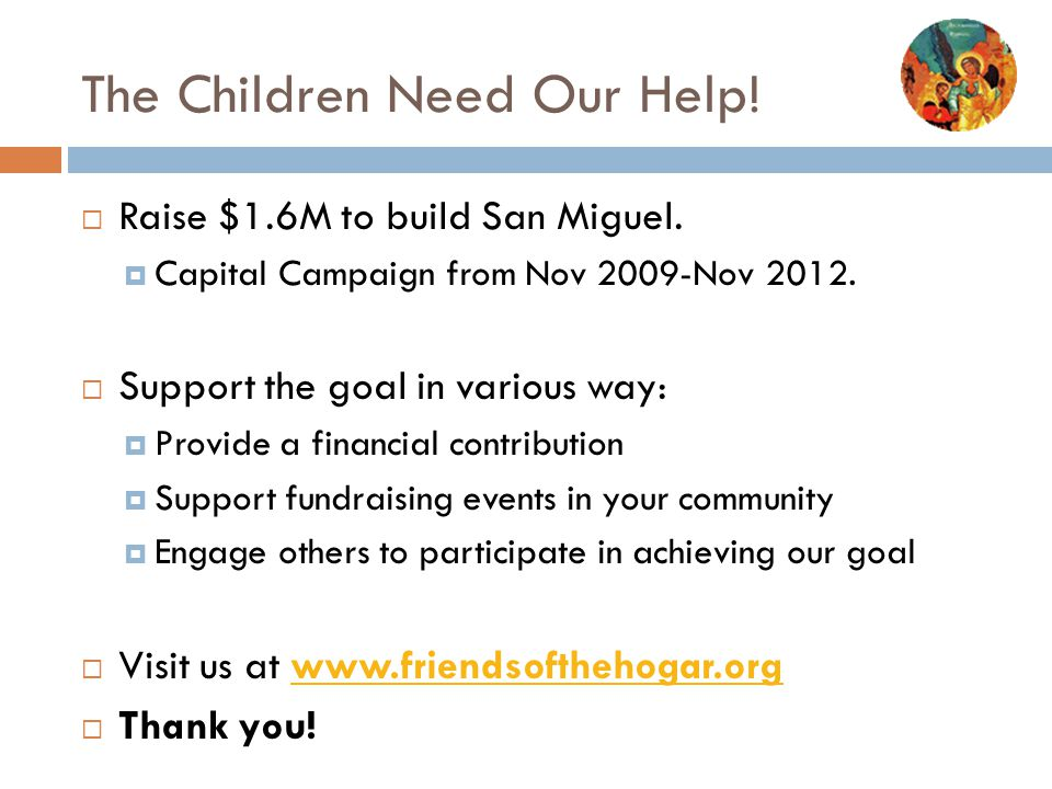 The Children Need Our Help!  Raise $1.6M to build San Miguel.  Capital Campaign from Nov 2009-Nov 2012.  Support the goal in various way:  Provide