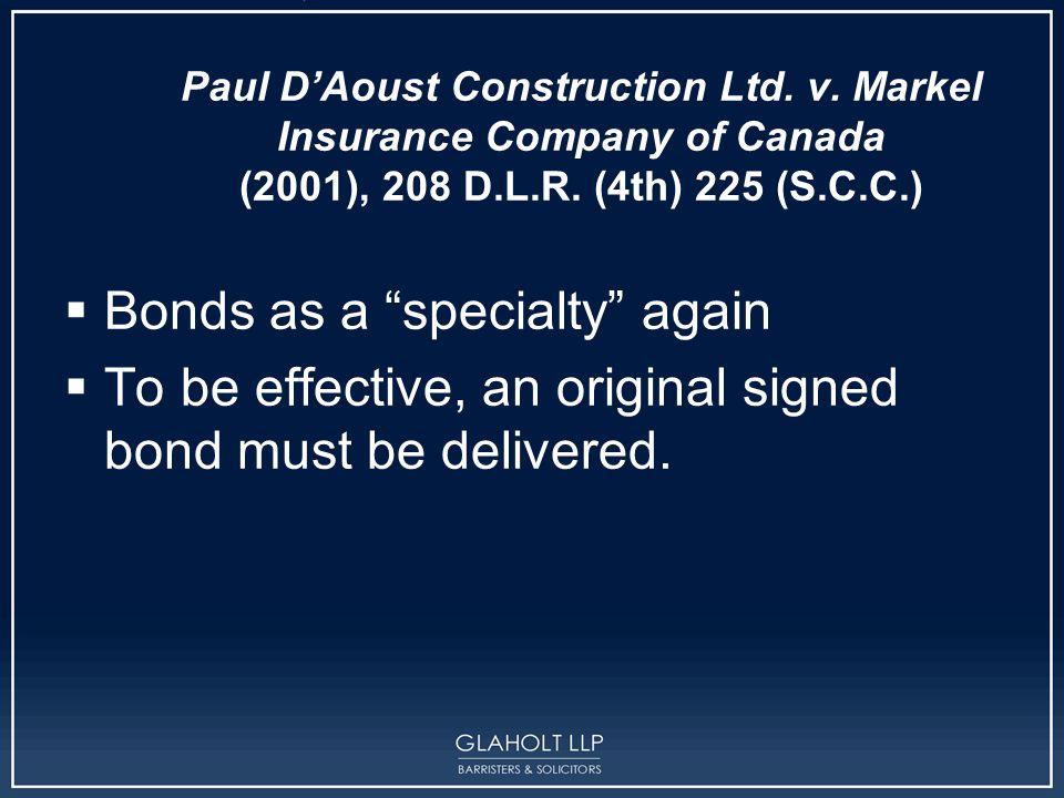 "Paul D'Aoust Construction Ltd. v. Markel Insurance Company of Canada (2001), 208 D.L.R. (4th) 225 (S.C.C.)  Bonds as a ""specialty"" again  To be effe"