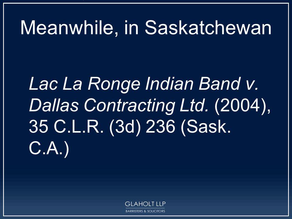 Meanwhile, in Saskatchewan Lac La Ronge Indian Band v. Dallas Contracting Ltd. (2004), 35 C.L.R. (3d) 236 (Sask. C.A.)