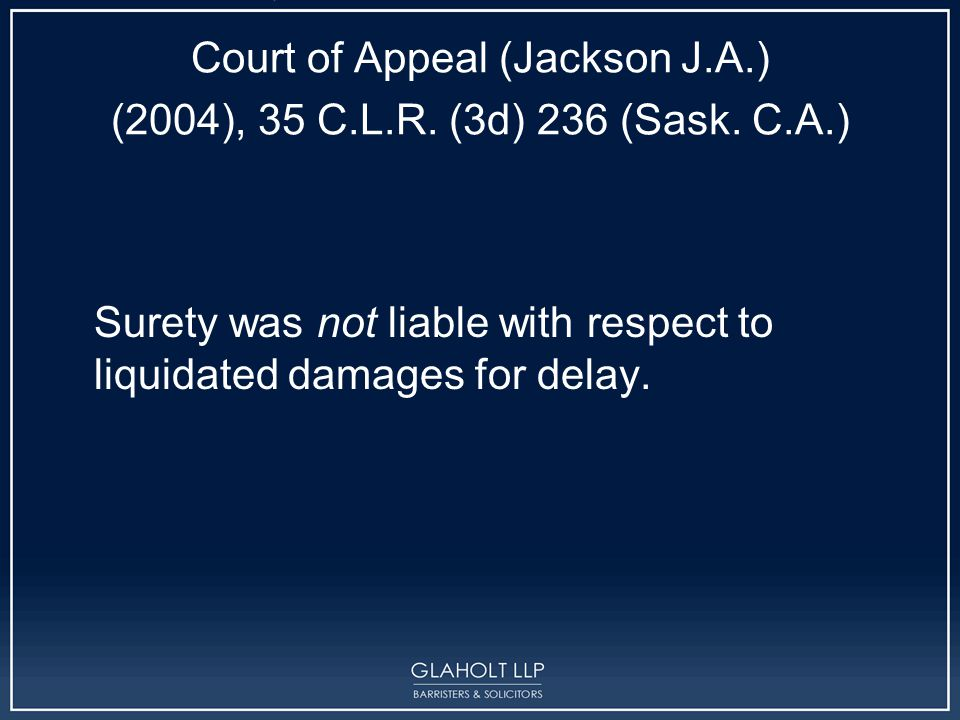 Court of Appeal (Jackson J.A.) (2004), 35 C.L.R. (3d) 236 (Sask. C.A.) Surety was not liable with respect to liquidated damages for delay.