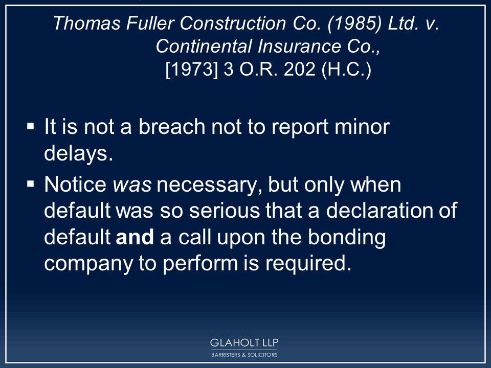 Thomas Fuller Construction Co. (1985) Ltd. v. Continental Insurance Co., [1973] 3 O.R. 202 (H.C.)  It is not a breach not to report minor delays.  N