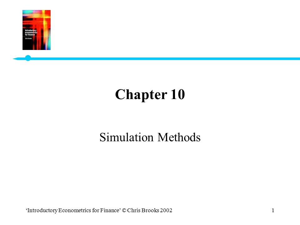 'Introductory Econometrics for Finance' © Chris Brooks 20022 Simulation Methods in Econometrics and Finance The Monte Carlo Method This technique is often used in econometrics when the properties of a particular estimation method are not known.