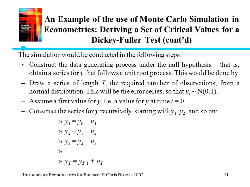 'Introductory Econometrics for Finance' © Chris Brooks 200211 An Example of the use of Monte Carlo Simulation in Econometrics: Deriving a Set of Criti