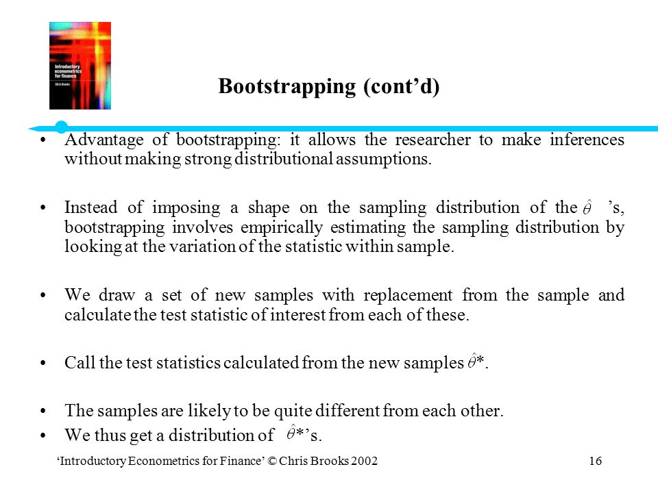 'Introductory Econometrics for Finance' © Chris Brooks 200216 Bootstrapping (cont'd) Advantage of bootstrapping: it allows the researcher to make infe