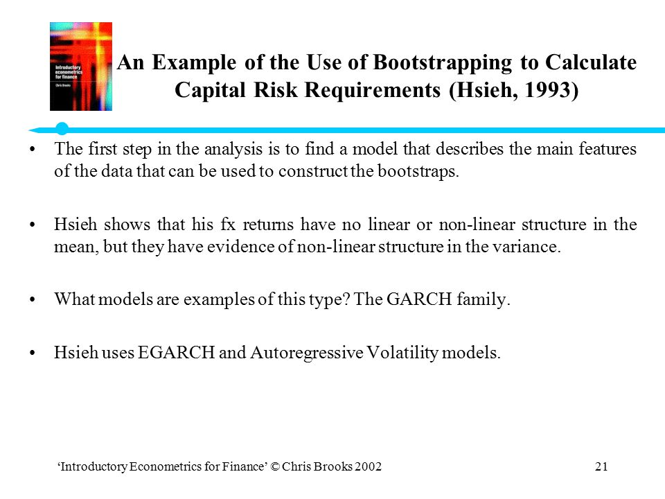 'Introductory Econometrics for Finance' © Chris Brooks 200221 An Example of the Use of Bootstrapping to Calculate Capital Risk Requirements (Hsieh, 19