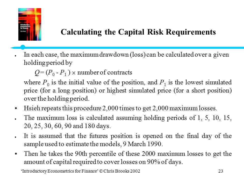 'Introductory Econometrics for Finance' © Chris Brooks 200223 Calculating the Capital Risk Requirements l In each case, the maximum drawdown (loss) ca