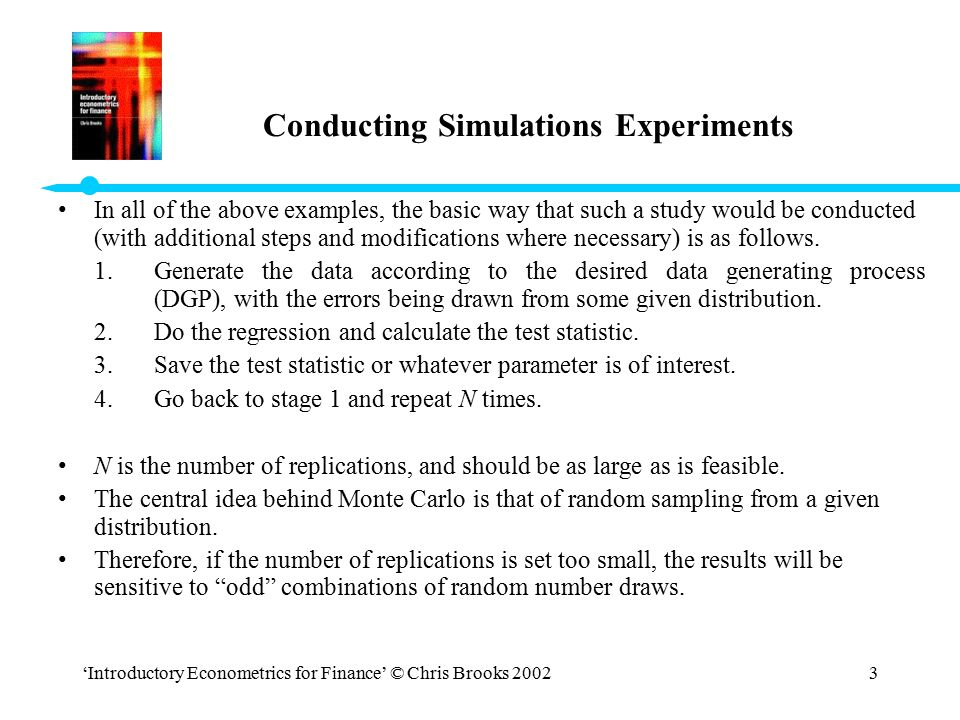 'Introductory Econometrics for Finance' © Chris Brooks 20023 Conducting Simulations Experiments In all of the above examples, the basic way that such