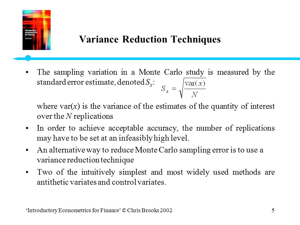 'Introductory Econometrics for Finance' © Chris Brooks 20025 Variance Reduction Techniques The sampling variation in a Monte Carlo study is measured b