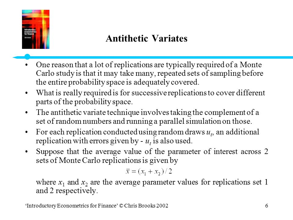 'Introductory Econometrics for Finance' © Chris Brooks 20027 Antithetic Variates (cont'd) The variance of will be given by: If no antithetic variates are used: However, the use of antithetic variates would lead the covariance to be negative, and therefore the Monte Carlo sampling error to be reduced.