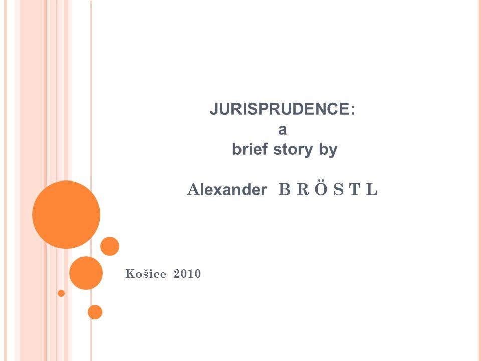 JURISPRUDENCE: a brief story by A lexander B R Ö S T L Košice 2010