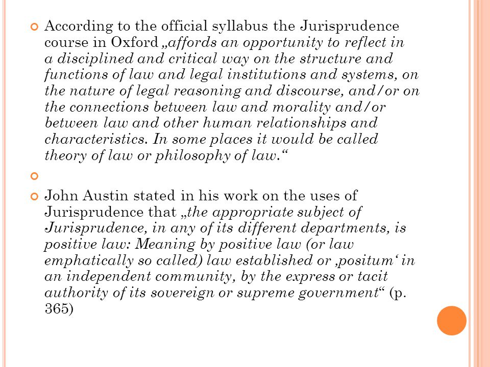 """According to the official syllabus the Jurisprudence course in Oxford """"affords an opportunity to reflect in a disciplined and critical way on the structure and functions of law and legal institutions and systems, on the nature of legal reasoning and discourse, and/or on the connections between law and morality and/or between law and other human relationships and characteristics."""