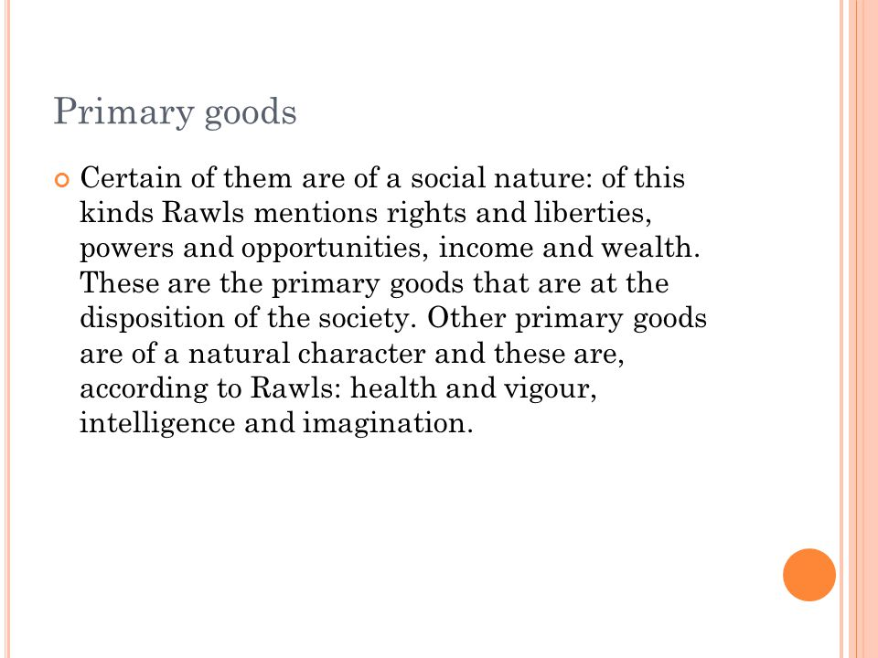 Primary goods Certain of them are of a social nature: of this kinds Rawls mentions rights and liberties, powers and opportunities, income and wealth.