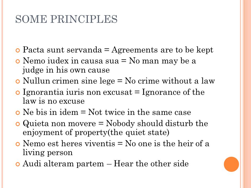 SOME PRINCIPLES Pacta sunt servanda = Agreements are to be kept Nemo iudex in causa sua = No man may be a judge in his own cause Nullun crimen sine le