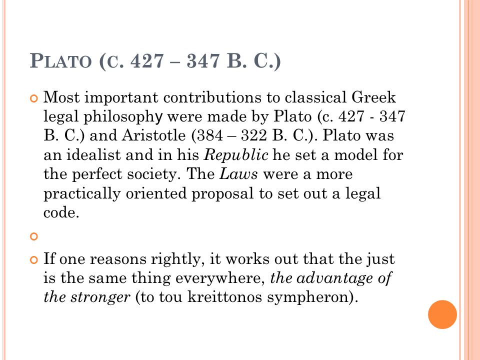 P LATO ( C. 427 – 347 B. C.) Most important contributions to classical Greek legal philosoph y were made by Plato (c. 427 - 347 B. C.) and Aristotle (
