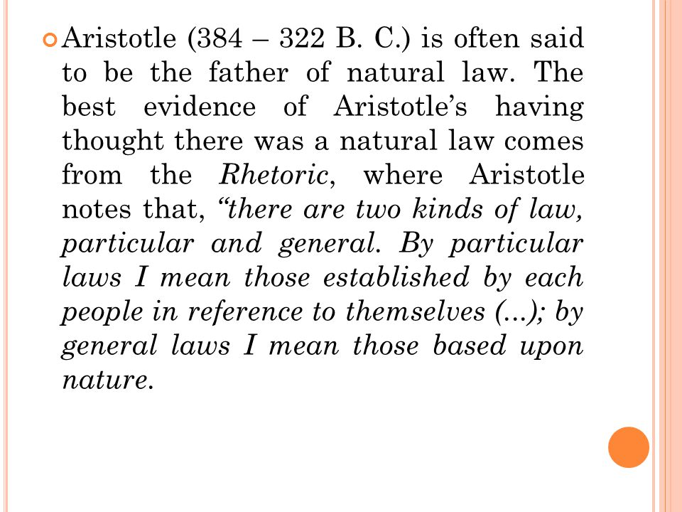 Aristotle (384 – 322 B. C.) is often said to be the father of natural law. The best evidence of Aristotle's having thought there was a natural law com