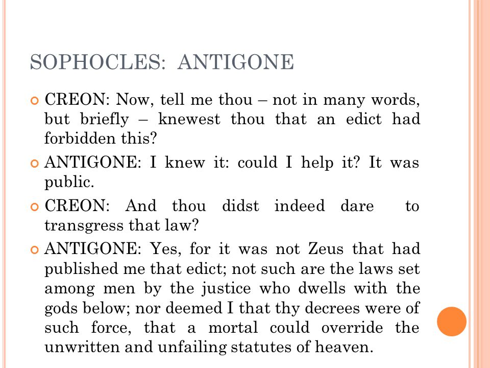 SOPHOCLES: ANTIGONE CREON: Now, tell me thou – not in many words, but briefly – knewest thou that an edict had forbidden this? ANTIGONE: I knew it: co