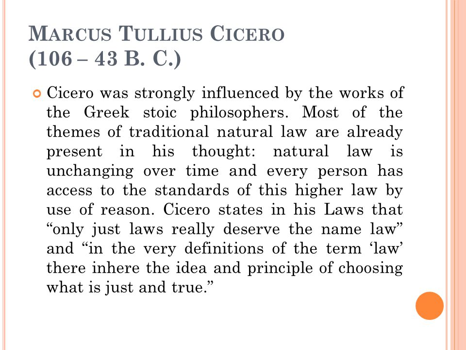 M ARCUS T ULLIUS C ICERO (106 – 43 B. C.) Cicero was strongly influenced by the works of the Greek stoic philosophers. Most of the themes of tradition