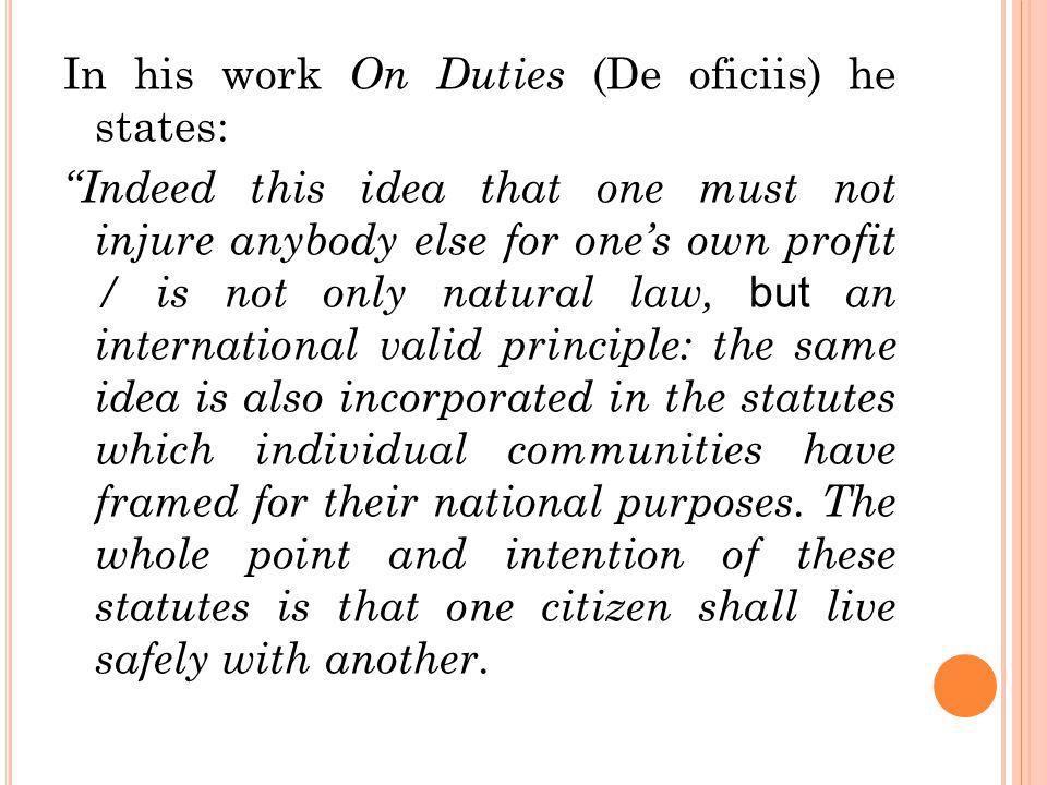 """In his work On Duties (De oficiis) he states: """"Indeed this idea that one must not injure anybody else for one's own profit / is not only natural law,"""