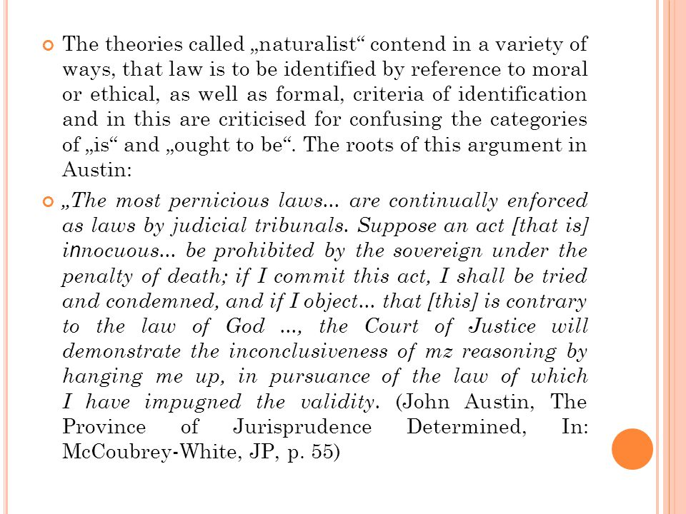 """The theories called """"naturalist contend in a variety of ways, that law is to be identified by reference to moral or ethical, as well as formal, criteria of identification and in this are criticised for confusing the categories of """"is and """"ought to be ."""