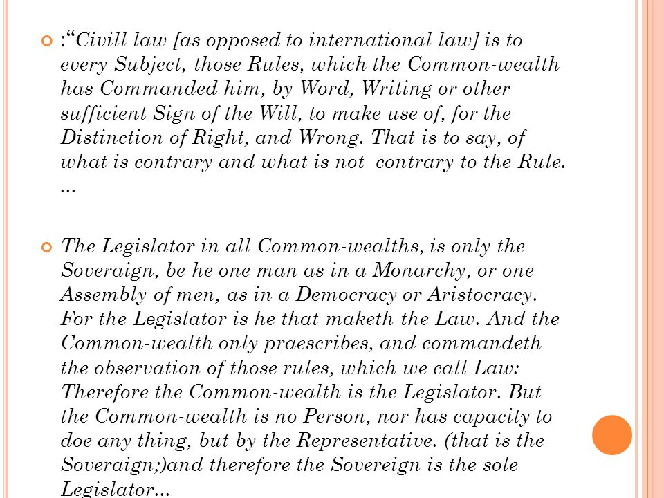 : Civill law [as opposed to international law] is to every Subject, those Rules, which the Common-wealth has Commanded him, by Word, Writing or other sufficient Sign of the Will, to make use of, for the Distinction of Right, and Wrong.