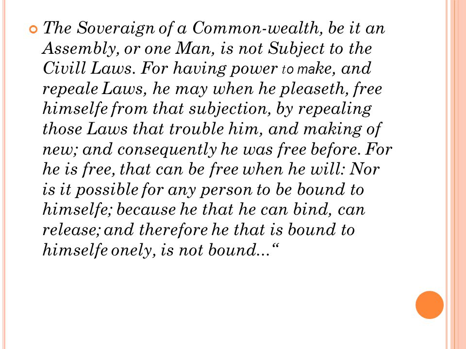 The Soveraign of a Common-wealth, be it an Assembly, or one Man, is not Subject to the Civill Laws. For having power t o ma ke, and repeale Laws, he m
