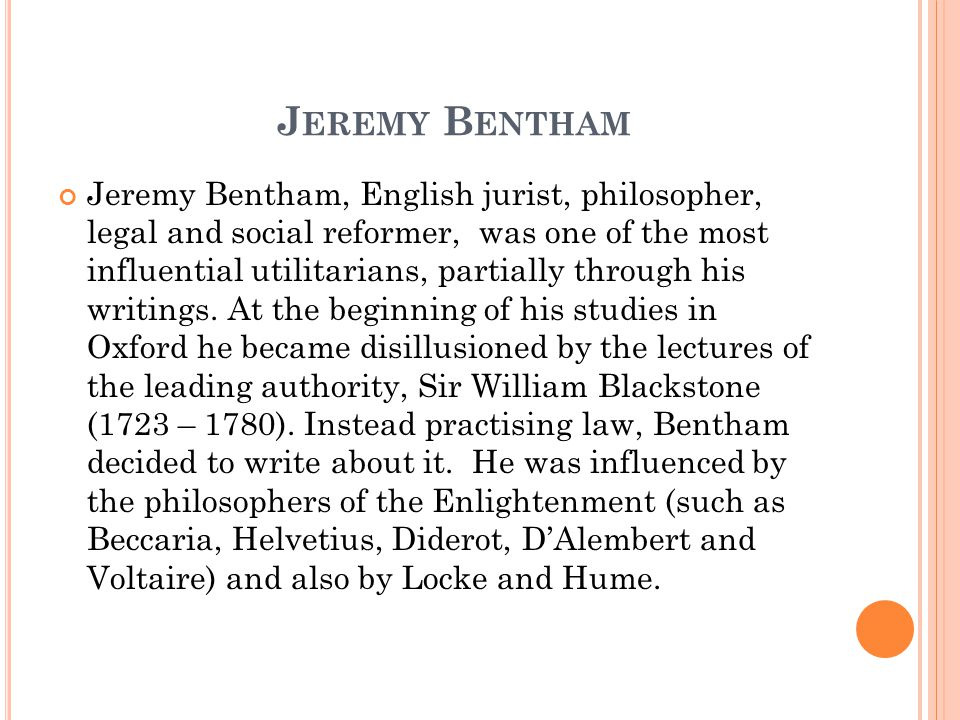 J EREMY B ENTHAM Jeremy Bentham, English jurist, philosopher, legal and social reformer, was one of the most influential utilitarians, partially through his writings.