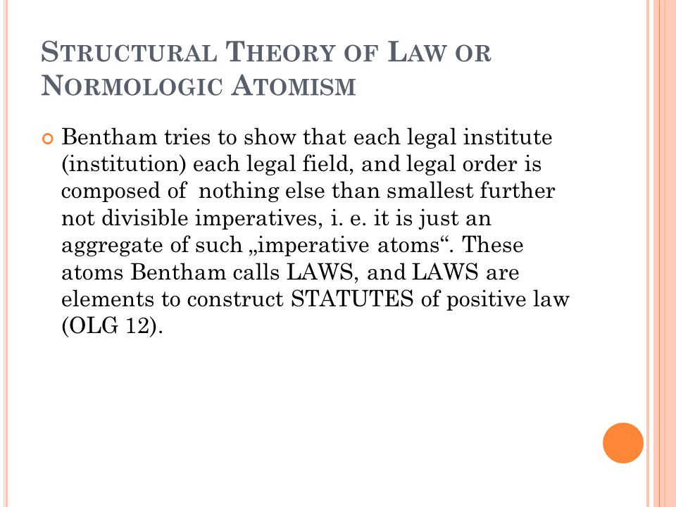 S TRUCTURAL T HEORY OF L AW OR N ORMOLOGIC A TOMISM Bentham tries to show that each legal institute (institution) each legal field, and legal order is